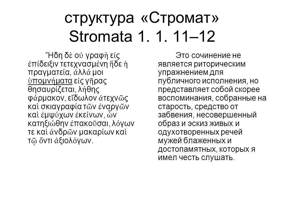 структура «Стромат» Stromata 1. 1. 11–12 ῎ Ηδη δ ὲ ο ὐ γραφ ὴ ε ἰ ς ἐ π ί δειξιν τετεχνασμ έ νη ἥ δε ἡ πραγματε ί α, ἀ λλ ά μοι ὑ πομν ή ματα ε ἰ ς γ
