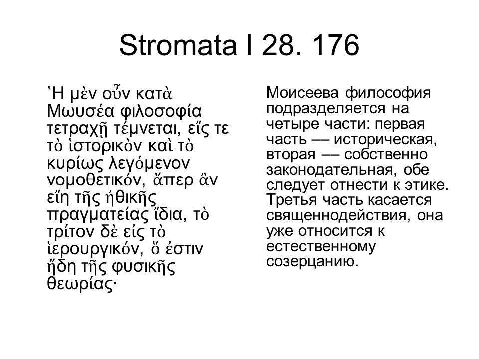 Stromata I 28. 176 ῾ Η μ ὲ ν ο ὖ ν κατ ὰ Μωυσ έ α φιλοσοφ ί α τετραχ ῇ τ έ μνεται, ε ἴ ς τε τ ὸ ἱ στορικ ὸ ν κα ὶ τ ὸ κυρ ί ως λεγ ό μενον νομοθετικ ό