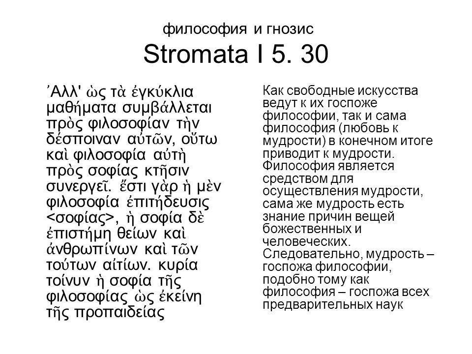 философия и гнозис Stromata I 5. 30 ᾿ Αλλ' ὡ ς τ ὰ ἐ γκ ύ κλια μαθ ή ματα συμβ ά λλεται πρ ὸ ς φιλοσοφ ί αν τ ὴ ν δ έ σποιναν α ὐ τ ῶ ν, ο ὕ τω κα ὶ φ