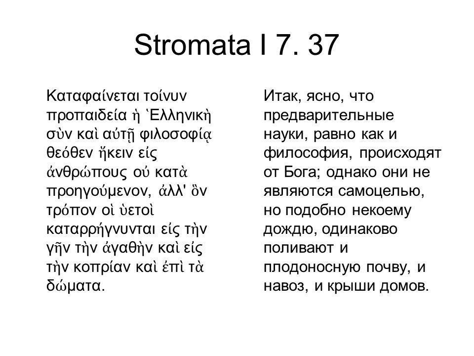 Stromata I 7. 37 Καταφα ί νεται το ί νυν προπαιδε ί α ἡ ῾ Ελληνικ ὴ σ ὺ ν κα ὶ α ὐ τ ῇ φιλοσοφ ίᾳ θε ό θεν ἥ κειν ε ἰ ς ἀ νθρ ώ πους ο ὐ κατ ὰ προηγο