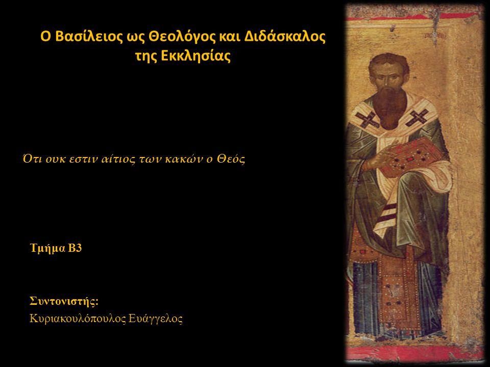 Ο Βασίλειος ως Θεολόγος και Διδάσκαλος της Εκκλησίας Τμήμα Β3 Συντονιστής: Κυριακουλόπουλος Ευάγγελος Ότι ουκ εστιν αίτιος των κακών ο Θεός