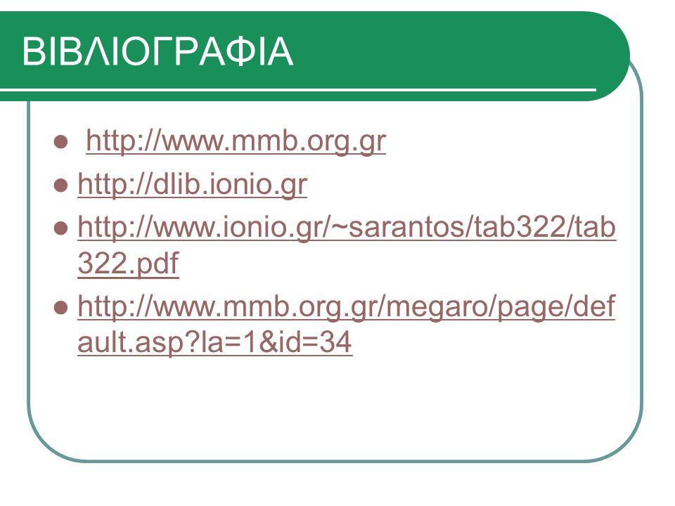 ΒΙΒΛΙΟΓΡΑΦΙΑ http://www.mmb.org.grhttp://www.mmb.org.gr http://dlib.ionio.gr http://www.ionio.gr/~sarantos/tab322/tab 322.pdf http://www.ionio.gr/~sar