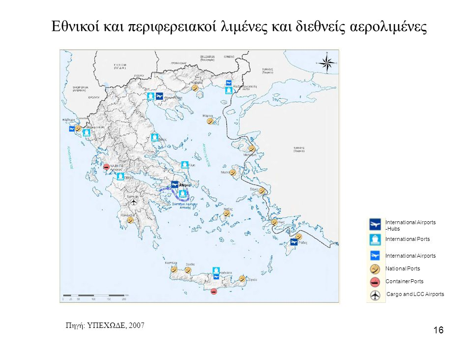 16 International Airports -Hubs International Ports International Airports National Ports Container Ports Cargo and LCC Airports Πηγή: ΥΠΕΧΩΔΕ, 2007 Ε