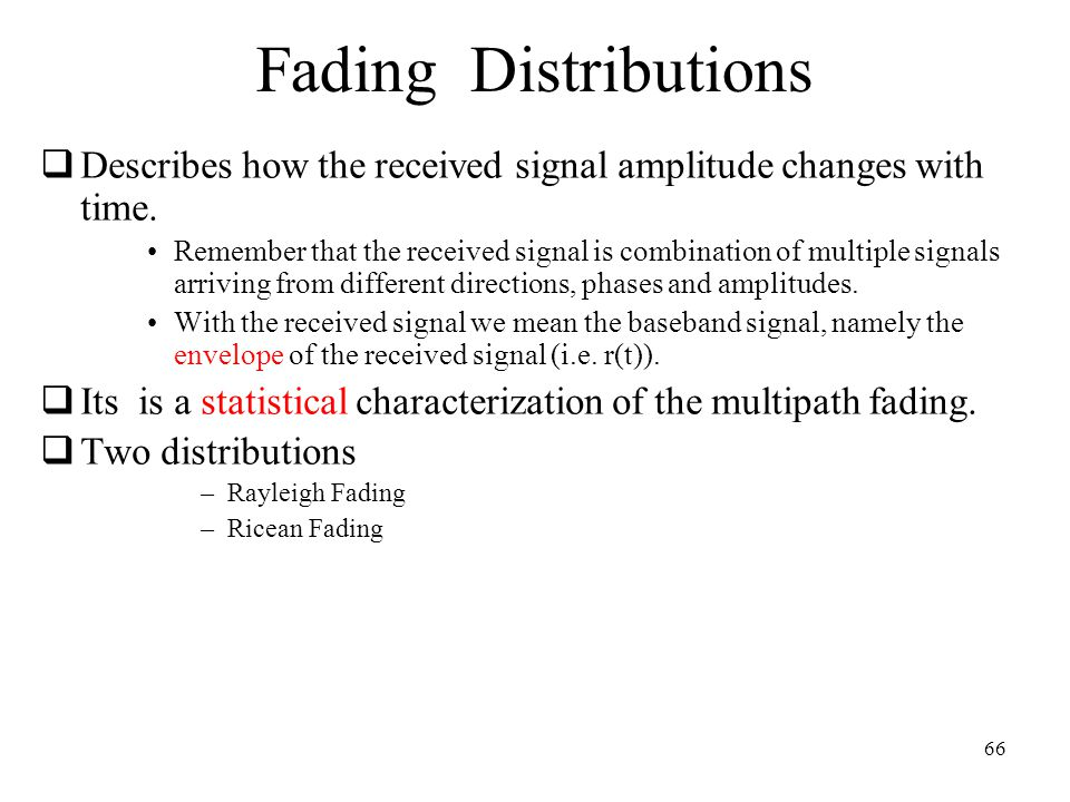 66 Fading Distributions  Describes how the received signal amplitude changes with time.