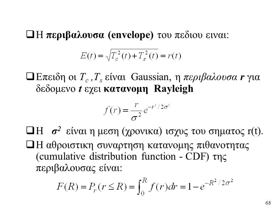 68  Η περιβαλουσα (envelope) του πεδιου ειναι:  Επειδη οι T c,T s είναι Gaussian, η περιβαλουσα r για δεδομενο t εχει κατανομη Rayleigh  Η σ 2 είνα