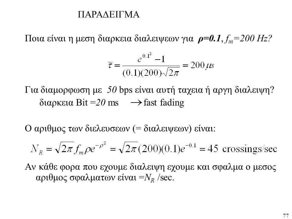 77 Ποια είναι η μεση διαρκεια διαλειψεων για ρ=0.1, f m =200 Hz? Για διαμορφωση με 50 bps είναι αυτή ταχεια ή αργη διαλειψη? διαρκεια Bit =20 ms fast