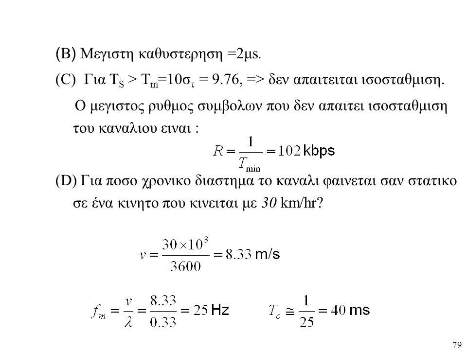 79 ( B ) Μεγιστη καθυστερηση =2μs. (C) Για Τ S > Τ m =10σ τ = 9.76, => δεν απαιτειται ισοσταθμιση. Ο μεγιστος ρυθμος συμβολων που δεν απαιτει ισοσταθμ