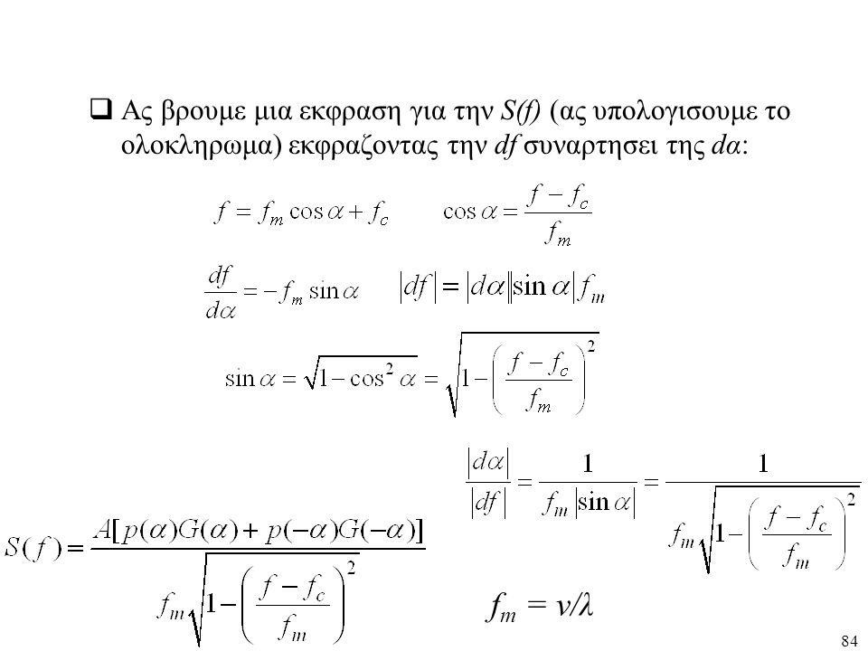 84  Ας βρουμε μια εκφραση για την S(f) (ας υπολογισουμε το ολοκληρωμα) εκφραζοντας την df συναρτησει της dα: f m = v/λ