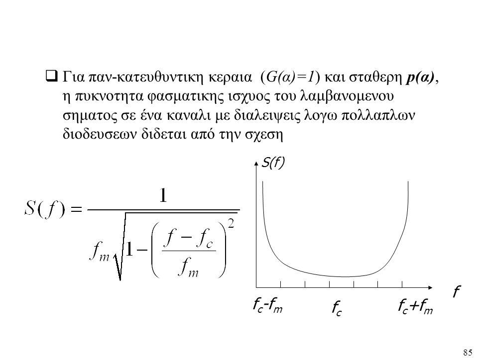 85  Για παν-κατευθυντικη κεραια (G(α)=1) και σταθερη p(α), η πυκνοτητα φασματικης ισχυος του λαμβανομενου σηματος σε ένα καναλι με διαλειψεις λογω πο