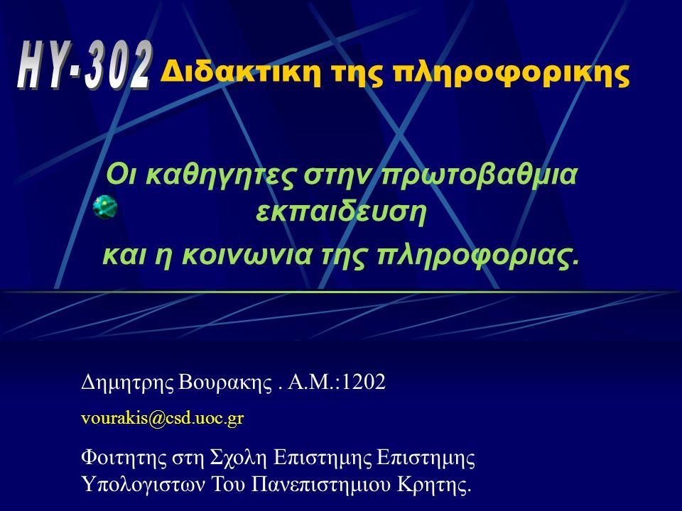 Διδακτικη της πληροφορικης Οι καθηγητες στην πρωτοβαθμια εκπαιδευση και η κοινωνια της πληροφοριας. Δημητρης Βουρακης. Α.Μ.:1202 vourakis@csd.uoc.gr Φ