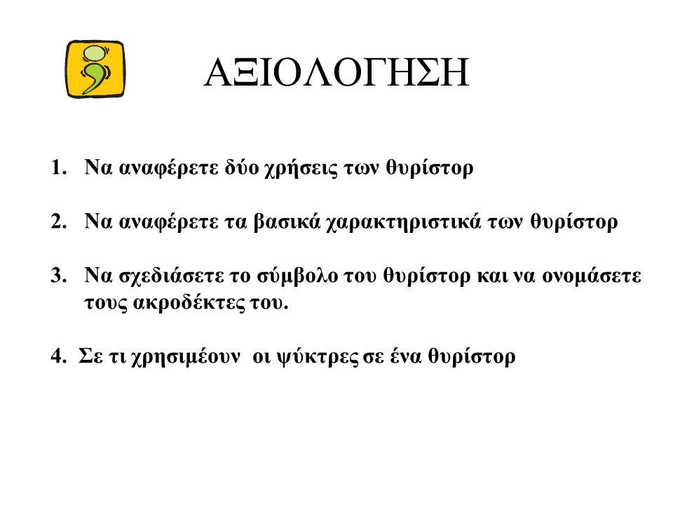 ΑΞΙΟΛΟΓΗΣΗ 1.Να αναφέρετε δύο χρήσεις των θυρίστορ 2.Να αναφέρετε τα βασικά χαρακτηριστικά των θυρίστορ 3.Να σχεδιάσετε το σύμβολο του θυρίστορ και να