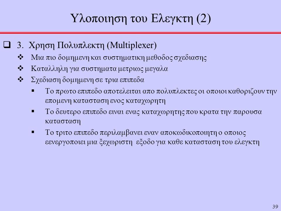 39 Υλοποιηση του Ελεγκτη (2)  3. Χρηση Πολυπλεκτη (Multiplexer)  Μια πιο δομημενη και συστηματικη μεθοδος σχεδιασης  Καταλληλη για συστηματα μετριω