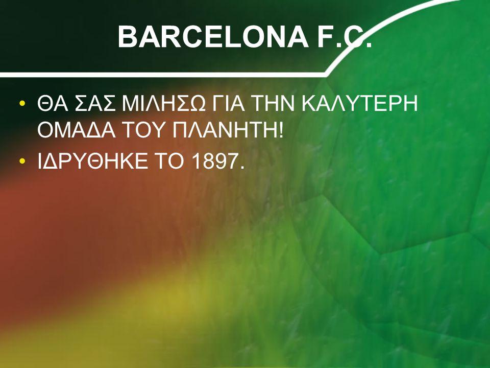 BARCELONA F.C. ΘΑ ΣΑΣ ΜΙΛΗΣΩ ΓΙΑ ΤΗΝ ΚΑΛΥΤΕΡΗ ΟΜΑΔΑ ΤΟΥ ΠΛΑΝΗΤΗ! ΙΔΡΥΘΗΚΕ ΤΟ 1897.