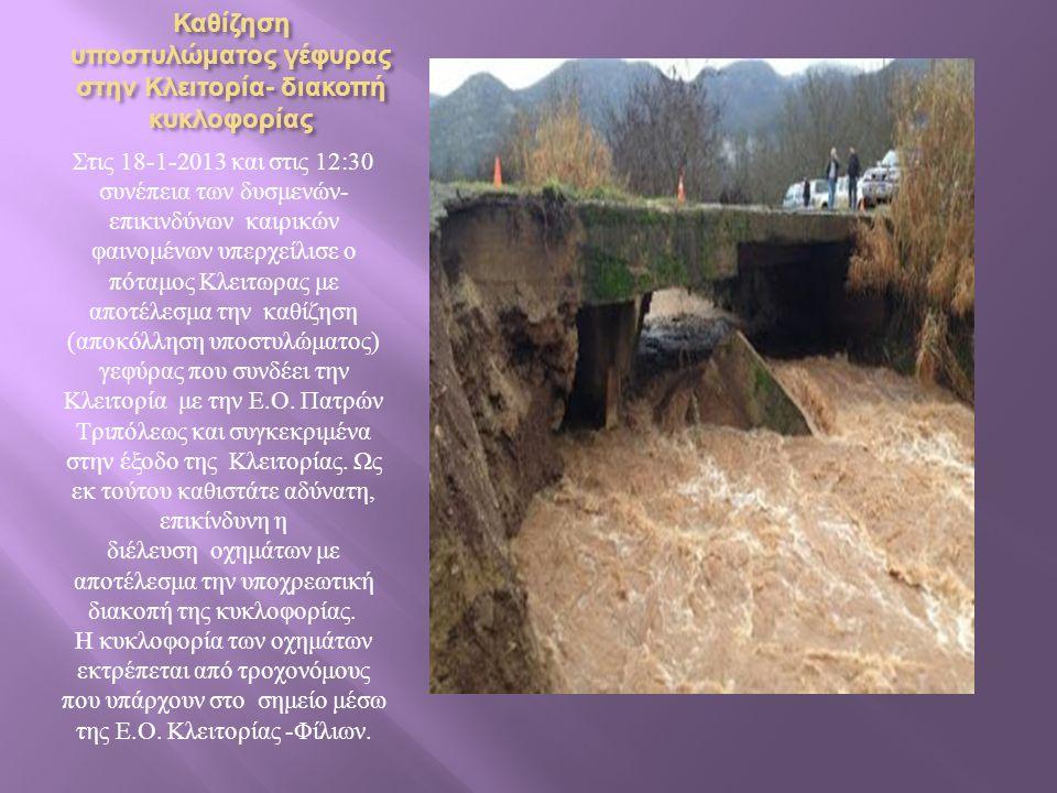 Καθίζηση υποστυλώματος γέφυρας στην Κλειτορία - διακοπή κυκλοφορίας Στις 18-1-2013 και στις 12:30 συνέπεια των δυσμενών - επικινδύνων καιρικών φαινομένων υπερχείλισε ο πόταμος Κλειτωρας με αποτέλεσμα την καθίζηση ( αποκόλληση υποστυλώματος ) γεφύρας που συνδέει την Κλειτορία με την Ε.