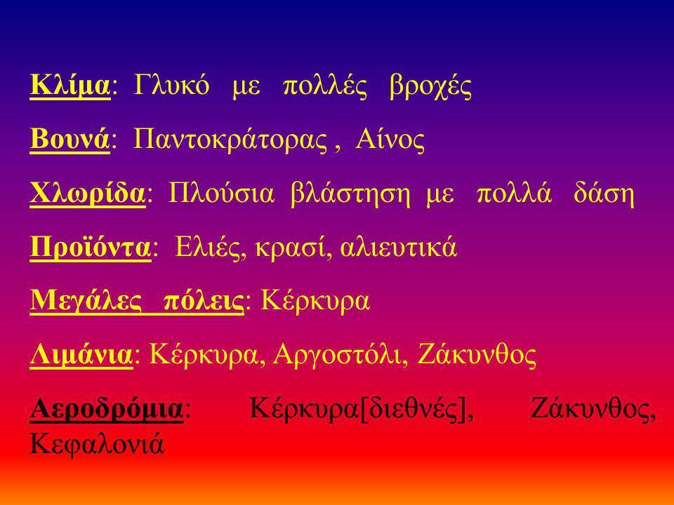 Κλίμα: Γλυκό με πολλές βροχές Βουνά: Παντοκράτορας, Αίνος Χλωρίδα: Πλούσια βλάστηση με πολλά δάση Προϊόντα: Ελιές, κρασί, αλιευτικά Μεγάλες πόλεις: Κέρκυρα Λιμάνια: Κέρκυρα, Αργοστόλι, Ζάκυνθος Αεροδρόμια: Κέρκυρα[διεθνές], Ζάκυνθος, Κεφαλονιά