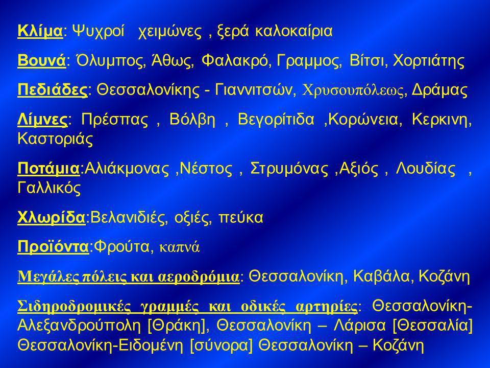 Κλίμα: Ψυχροί χειμώνες, ξερά καλοκαίρια Βουνά: Όλυμπος, Άθως, Φαλακρό, Γραμμος, Βίτσι, Χορτιάτης Πεδιάδες: Θεσσαλονίκης - Γιαννιτσών, Χρυσουπόλεως, Δράμας Λίμνες: Πρέσπας, Βόλβη, Βεγορίτιδα,Κορώνεια, Κερκινη, Καστοριάς Ποτάμια:Αλιάκμονας,Νέστος, Στρυμόνας,Αξιός, Λουδίας, Γαλλικός Χλωρίδα:Βελανιδιές, οξιές, πεύκα Προϊόντα:Φρούτα, καπνά Μεγάλες πόλεις και αεροδρόμια: Θεσσαλονίκη, Καβάλα, Κοζάνη Σιδηροδρομικές γραμμές και οδικές αρτηρίες: Θεσσαλονίκη- Αλεξανδρούπολη [Θράκη], Θεσσαλονίκη – Λάρισα [Θεσσαλία] Θεσσαλονίκη-Ειδομένη [σύνορα] Θεσσαλονίκη – Κοζάνη