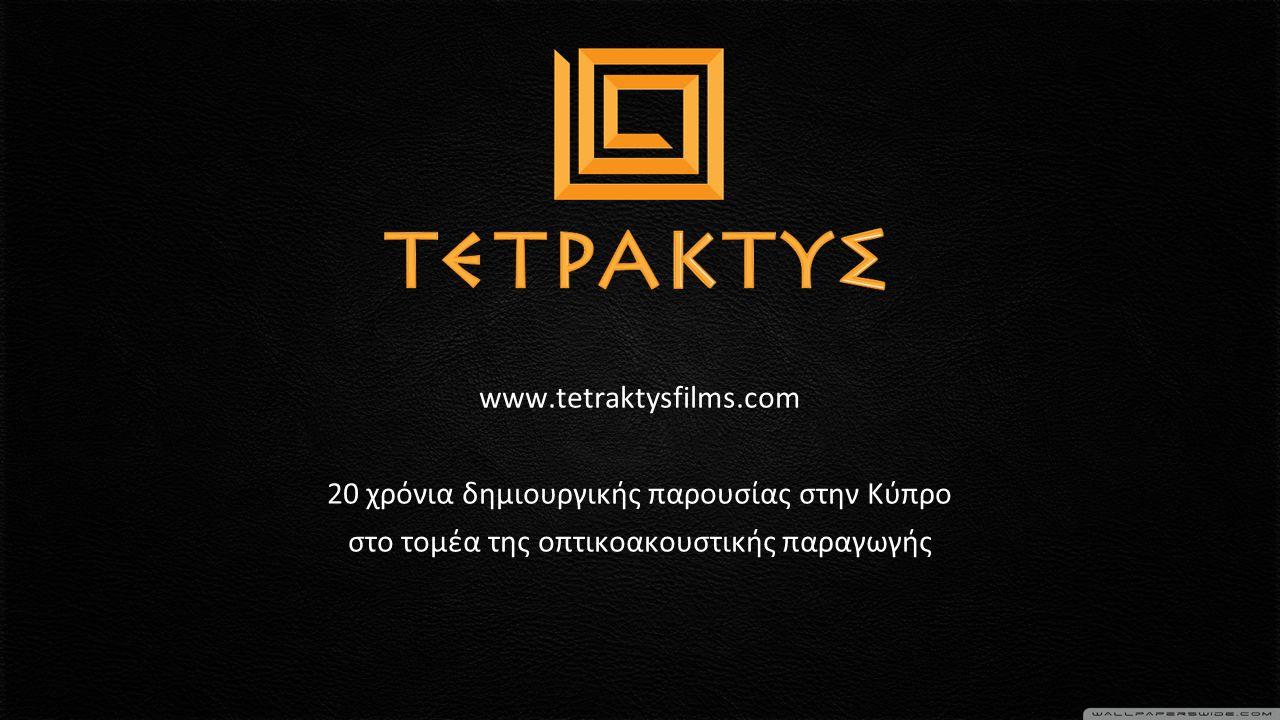 www.tetraktysfilms.com 20 χρόνια δημιουργικής παρουσίας στην Κύπρο στο τομέα της οπτικοακουστικής παραγωγής
