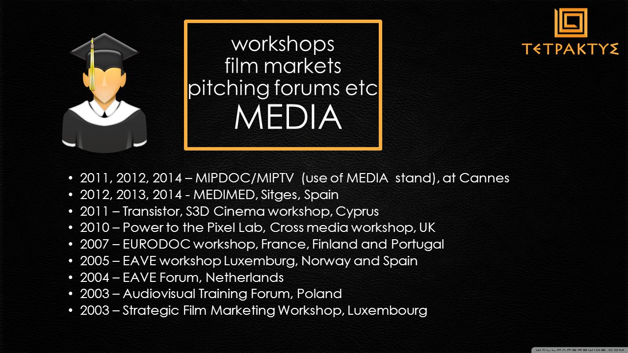 2011, 2012, 2014 – MIPDOC/ΜΙPTV (use of MEDIA stand), at Cannes 2012, 2013, 2014 - MEDIMED, Sitges, Spain 2011 – Transistor, S3D Cinema workshop, Cyprus 2010 – Power to the Pixel Lab, Cross media workshop, UK 2007 – EURODOC workshop, France, Finland and Portugal 2005 – EAVE workshop Luxemburg, Norway and Spain 2004 – EAVE Forum, Netherlands 2003 – Audiovisual Training Forum, Poland 2003 – Strategic Film Marketing Workshop, Luxembourg workshops film markets pitching forums etc MEDIA