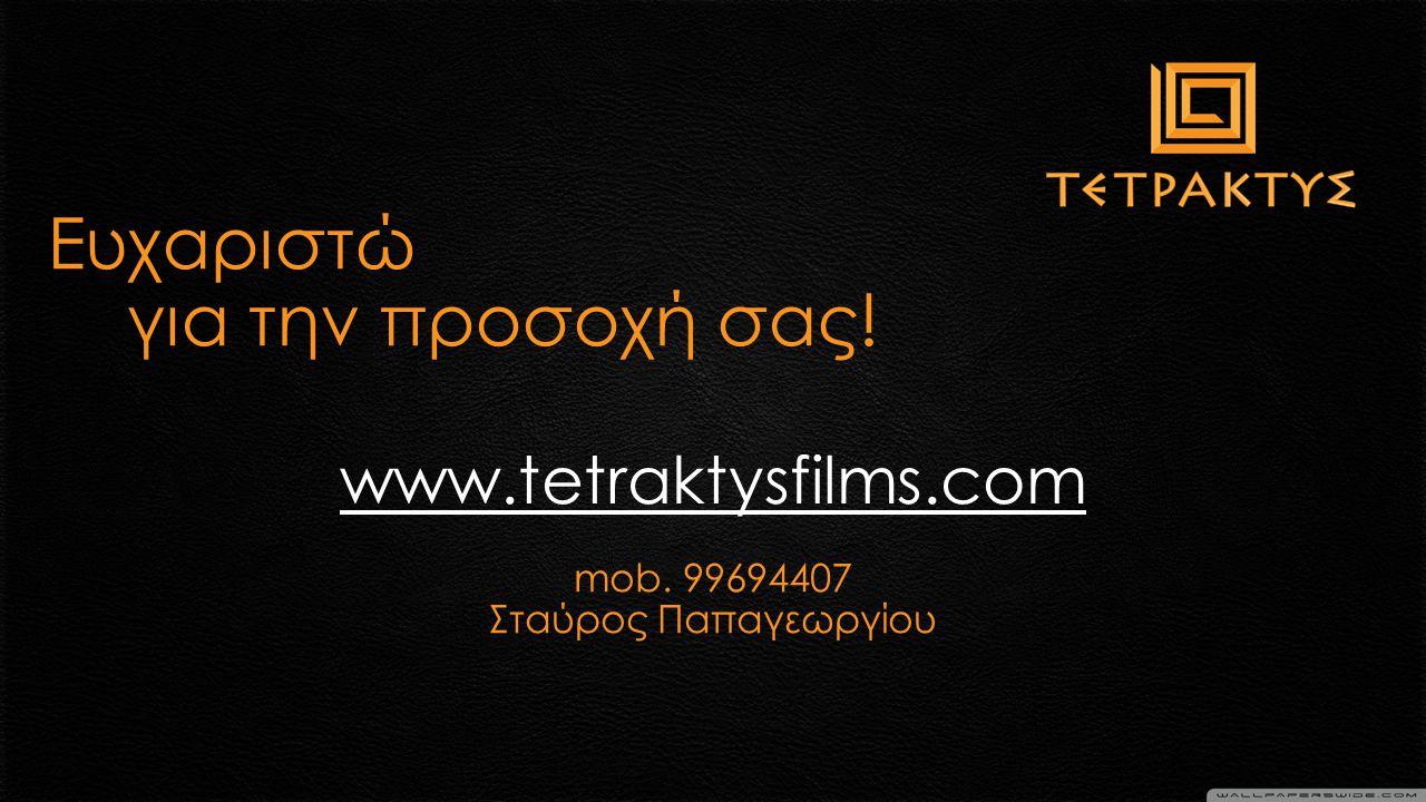 mob. 99694407 Σταύρος Παπαγεωργίου Ευχαριστώ για την προσοχή σας! www.tetraktysfilms.com