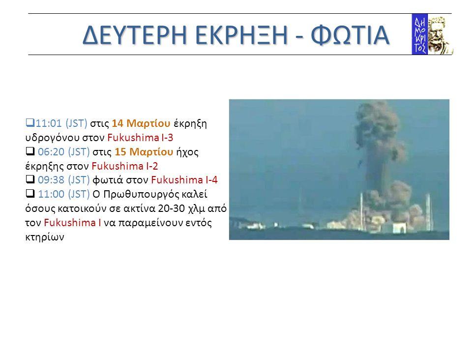 ΔΕΥΤΕΡΗ ΕΚΡΗΞΗ - ΦΩΤΙΑ  11:01 (JST) στις 14 Mαρτίου έκρηξη υδρογόνου στον Fukushima Ι-3  06:20 (JST) στις 15 Mαρτίου ήχος έκρηξης στον Fukushima Ι-2