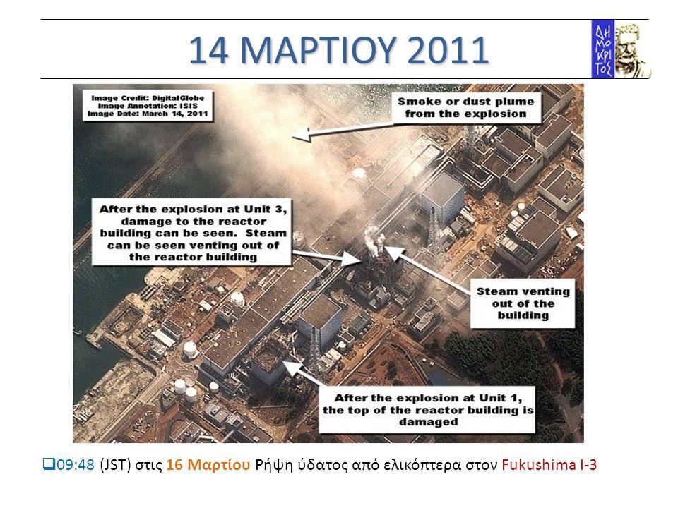 14 ΜΑΡΤΙΟΥ 2011  09:48 (JST) στις 16 Μαρτίου Ρήψη ύδατος από ελικόπτερα στον Fukushima Ι-3