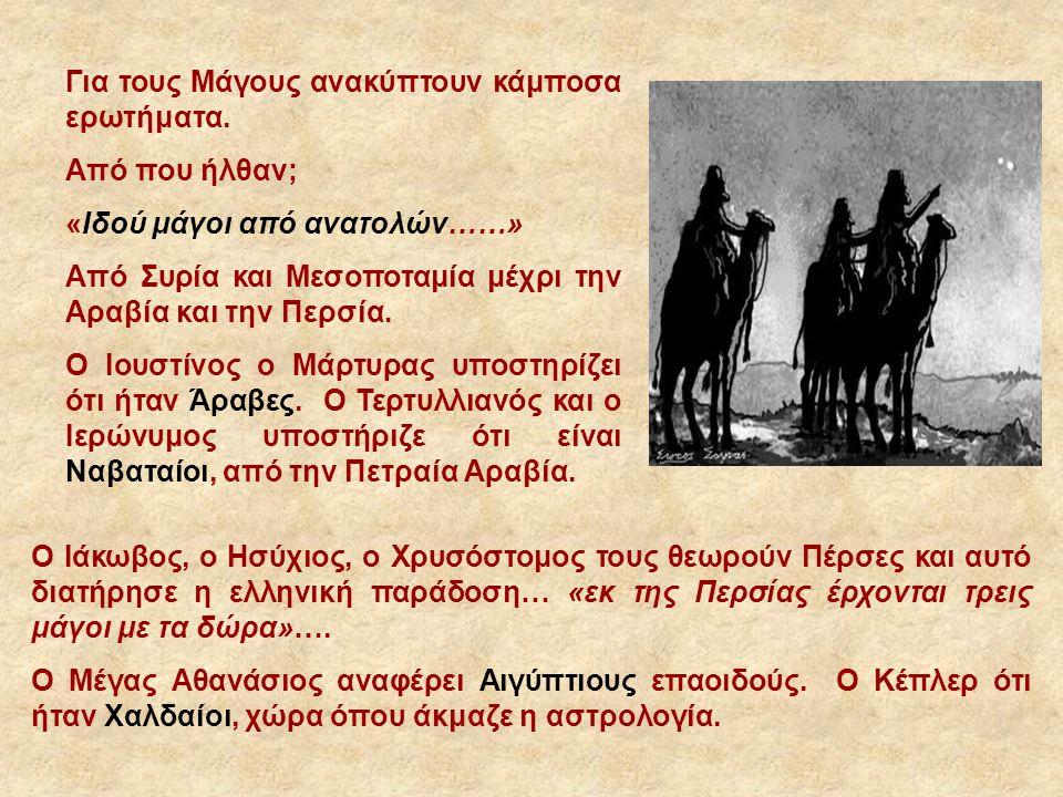 Για τους Μάγους ανακύπτουν κάμποσα ερωτήματα. Από που ήλθαν; «Ιδού μάγοι από ανατολών……» Από Συρία και Μεσοποταμία μέχρι την Αραβία και την Περσία. Ο