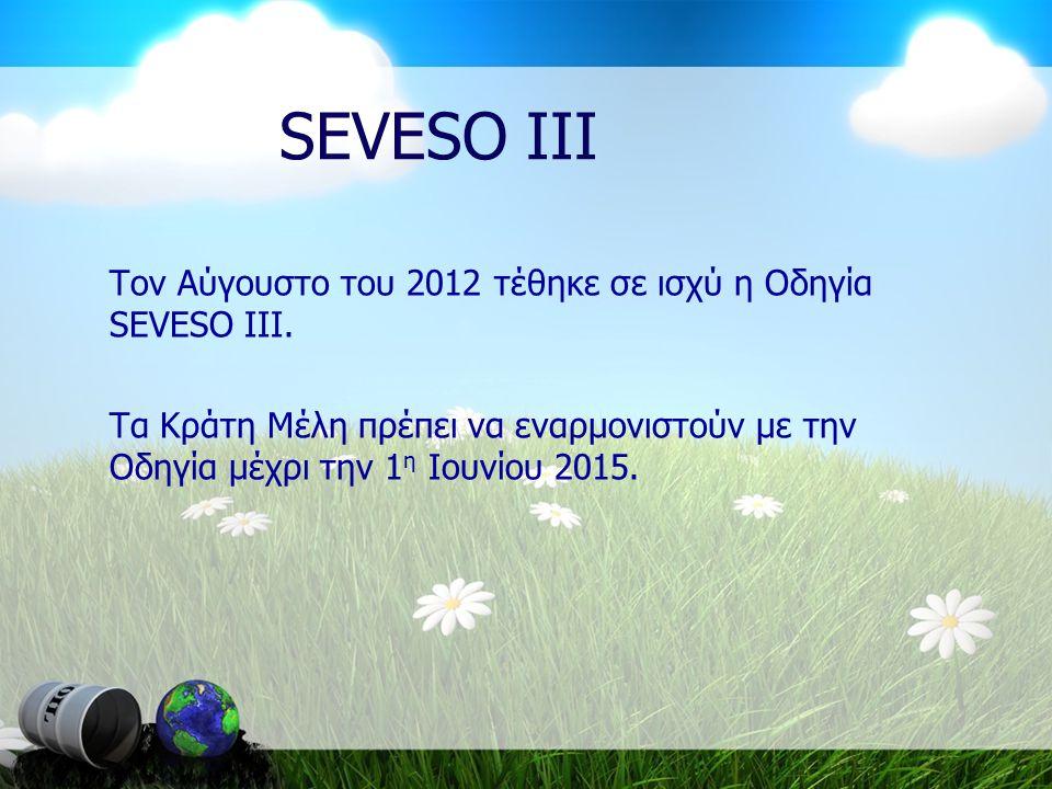 SEVESO III Τον Αύγουστο του 2012 τέθηκε σε ισχύ η Οδηγία SEVESO III. Τα Κράτη Μέλη πρέπει να εναρμονιστούν με την Οδηγία μέχρι την 1 η Ιουνίου 2015.