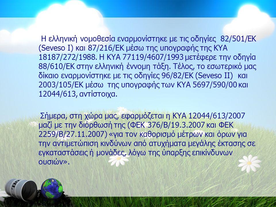 Η ελληνική νομοθεσία εναρμονίστηκε με τις οδηγίες 82/501/ΕΚ (Seveso I) και 87/216/ΕΚ μέσω της υπογραφής της ΚΥΑ 18187/272/1988. Η ΚΥΑ 77119/4607/1993