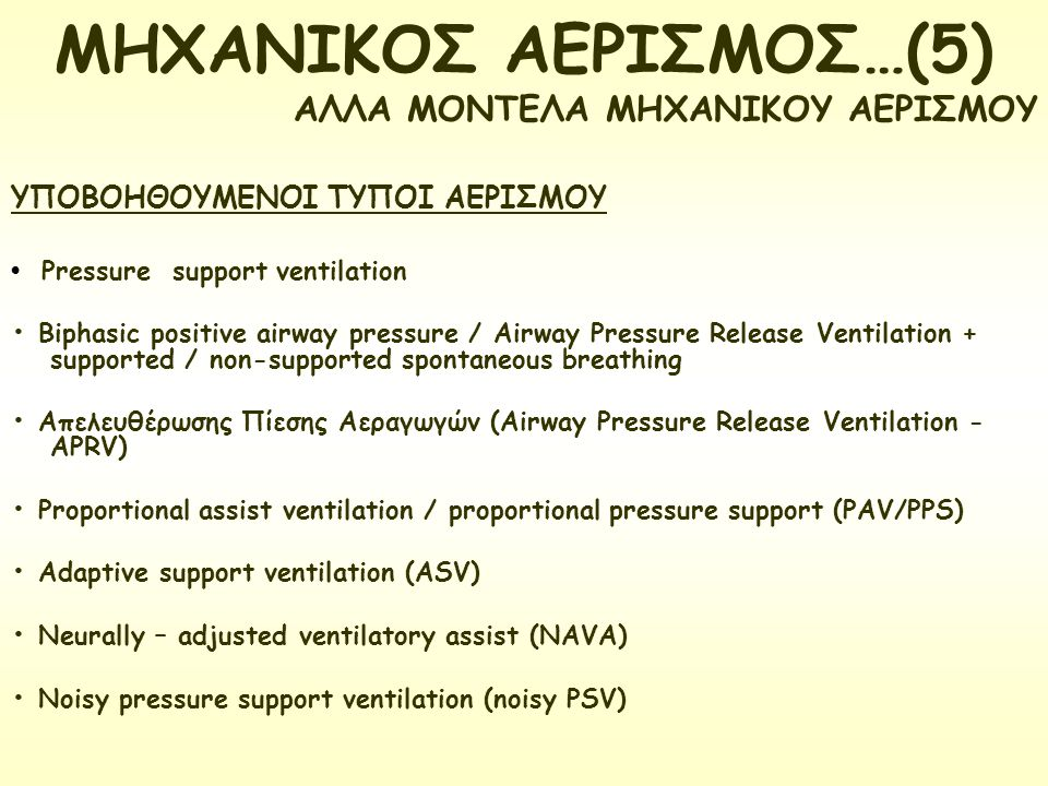 Pressure support ventilation Biphasic positive airway pressure / Airway Pressure Release Ventilation + supported / non-supported spontaneous breathing Απελευθέρωσης Πίεσης Αεραγωγών (Airway Pressure Release Ventilation - APRV) Proportional assist ventilation / proportional pressure support (PAV/PPS) Adaptive support ventilation (ASV) Neurally – adjusted ventilatory assist (NAVA) Noisy pressure support ventilation (noisy PSV) ΜΗΧΑΝΙΚΟΣ ΑΕΡΙΣΜΟΣ…(5) ΑΛΛΑ ΜΟΝΤΕΛΑ ΜΗΧΑΝΙΚΟΥ ΑΕΡΙΣΜΟΥ ΥΠΟΒΟΗΘΟΥΜΕΝΟΙ ΤΥΠΟΙ ΑΕΡΙΣΜΟΥ