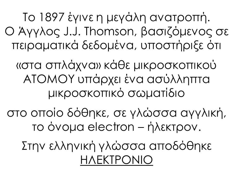 Το 1897 έγινε η μεγάλη ανατροπή. Ο Άγγλος J.J. Thomson, βασιζόμενος σε πειραματικά δεδομένα, υποστήριξε ότι «στα σπλάχνα» κάθε μικροσκοπικού ΑΤΟΜΟΥ υπ