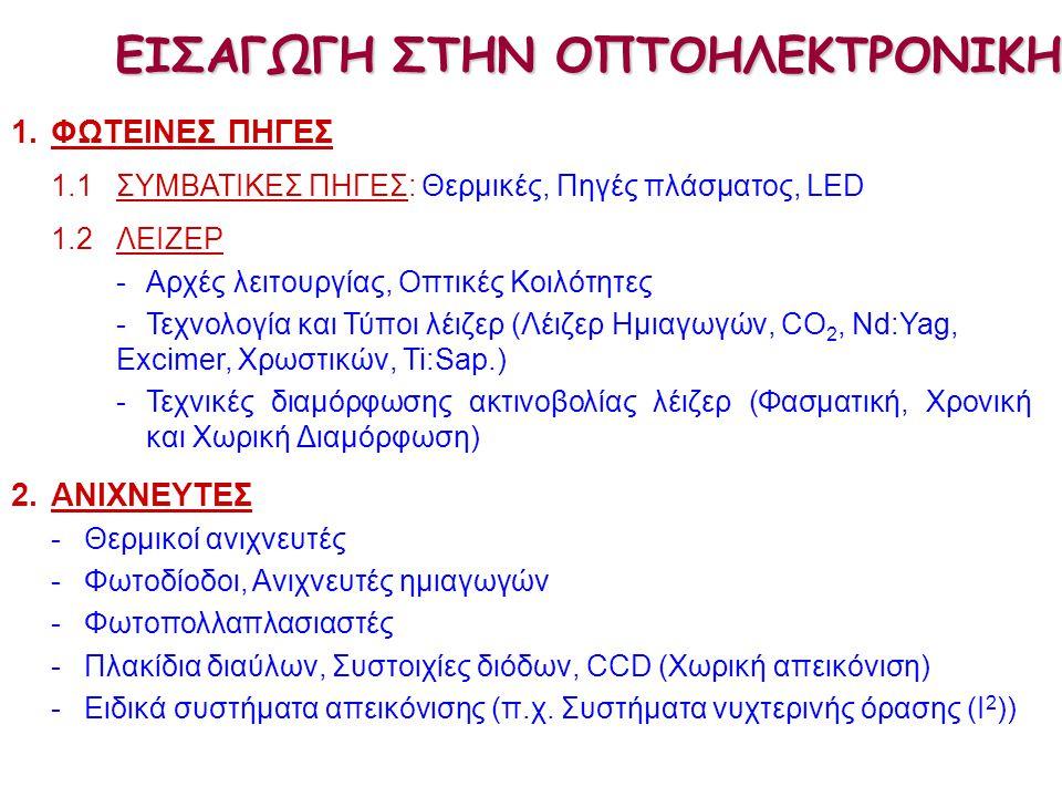 1.ΦΩΤΕΙΝΕΣ ΠΗΓΕΣ 1.1 ΣΥΜΒΑΤΙΚΕΣ ΠΗΓΕΣ: Θερμικές, Πηγές πλάσματος, LED 1.2ΛΕΙΖΕΡ -Αρχές λειτουργίας, Οπτικές Κοιλότητες -Τεχνολογία και Τύποι λέιζερ (Λέιζερ Ημιαγωγών, CO 2, Nd:Yag, Excimer, Χρωστικών, Ti:Sap.) -Τεχνικές διαμόρφωσης ακτινοβολίας λέιζερ (Φασματική, Χρονική και Χωρική Διαμόρφωση) 2.ΑΝΙΧΝΕΥΤΕΣ -Θερμικοί ανιχνευτές -Φωτοδίοδοι, Ανιχνευτές ημιαγωγών -Φωτοπολλαπλασιαστές -Πλακίδια διαύλων, Συστοιχίες διόδων, CCD (Χωρική απεικόνιση) - Ειδικά συστήματα απεικόνισης (π.χ.
