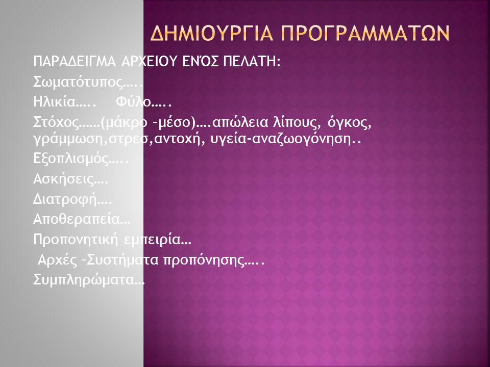 ΠΑΡΑΔΕΙΓΜΑ ΑΡΧΕΙΟΥ ΕΝΌΣ ΠΕΛΑΤΗ: Σωματότυπος….. Ηλικία….. Φύλο….. Στόχος……(μάκρο –μέσο)….απώλεια λίπους, όγκος, γράμμωση,στρεσ,αντοχή, υγεία-αναζωογόνη