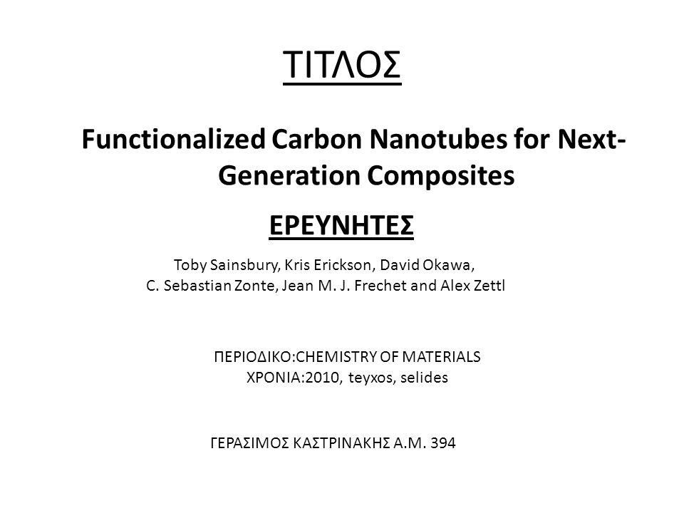 ΤΙΤΛΟΣ Functionalized Carbon Nanotubes for Next- Generation Composites ΕΡΕΥΝΗΤΕΣ Toby Sainsbury, Kris Erickson, David Okawa, C. Sebastian Zonte, Jean
