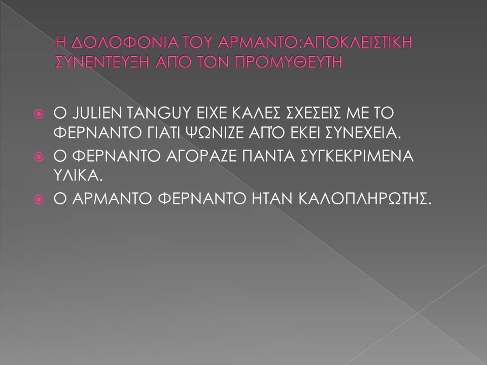  Ο JULIEN TANGUY ΕΙΧΕ ΚΑΛΕΣ ΣΧΕΣΕΙΣ ΜΕ ΤΟ ΦΕΡΝΑΝΤΟ ΓΙΑΤΙ ΨΩΝΙΖΕ ΑΠΌ ΕΚΕΙ ΣΥΝΕΧΕΙΑ.  Ο ΦΕΡΝΑΝΤΟ ΑΓΟΡΑΖΕ ΠΑΝΤΑ ΣΥΓΚΕΚΡΙΜΕΝΑ ΥΛΙΚΑ.  Ο ΑΡΜΑΝΤΟ ΦΕΡΝΑΝΤ