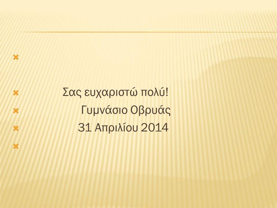   Σας ευχαριστώ πολύ!  Γυμνάσιο Οβρυάς  31 Απριλίου 2014 