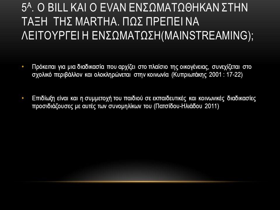 5 Α. Ο BILL ΚΑΙ Ο EVAN ΕΝΣΩΜΑΤΩΘΗΚΑΝ ΣΤΗΝ ΤΑΞΗ ΤΗΣ MARTHA. ΠΩΣ ΠΡΕΠΕΙ ΝΑ ΛΕΙΤΟΥΡΓΕΙ Η ΕΝΣΩΜΑΤΩΣΗ(MAINSTREAMING); Πρόκειται για μια διαδικασία που αρχί
