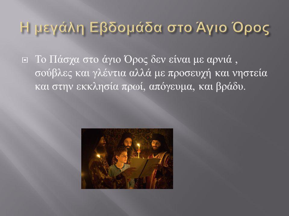  Η Μεγάλη Εβδομάδα χαρακτηρίζεται η μεγαλύτερη από όλες αρχίζοντας από, τη μεγάλη Τεσσαρακοστή αλλά άλλο στο άγιο Όρος και άλλο εδώ.