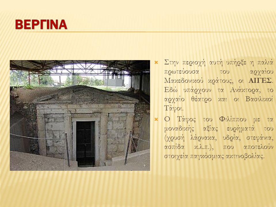  Στην περιοχή αυτή υπήρξε η παλιά πρωτεύουσα του αρχαίου Μακεδονικού κράτους, οι ΑΙΓΕΣ. Εδώ υπάρχουν τα Ανάκτορα, το αρχαίο θέατρο και οι Βασιλικοί Τ