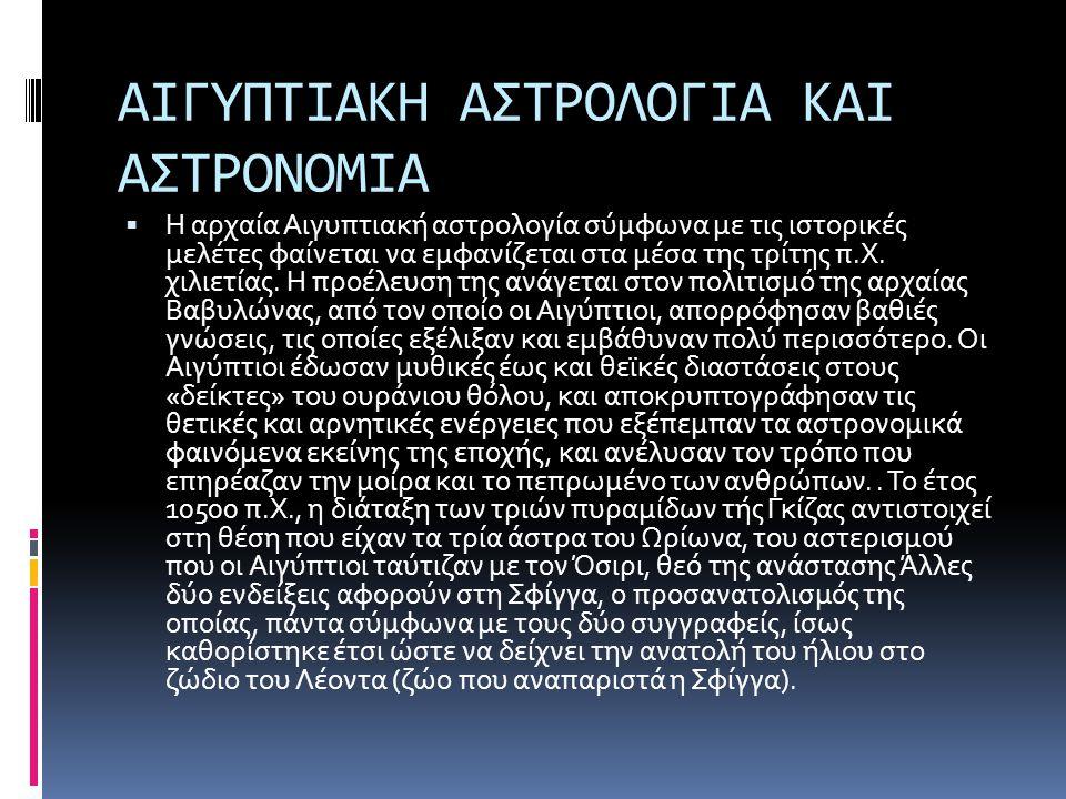 ΑΙΓΥΠΤΙΑΚΗ ΑΣΤΡΟΛΟΓΙΑ ΚΑΙ ΑΣΤΡΟΝΟΜΙΑ  Η αρχαία Αιγυπτιακή αστρολογία σύμφωνα με τις ιστορικές μελέτες φαίνεται να εμφανίζεται στα μέσα της τρίτης π.Χ
