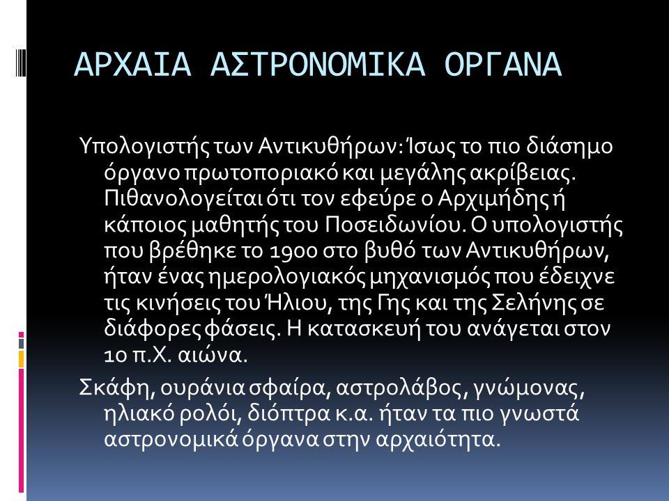 ΑΡΧΑΙΑ ΑΣΤΡΟΝΟΜΙΚΑ ΟΡΓΑΝΑ Υπολογιστής των Αντικυθήρων: Ίσως το πιο διάσημο όργανο πρωτοποριακό και μεγάλης ακρίβειας. Πιθανολογείται ότι τον εφεύρε ο