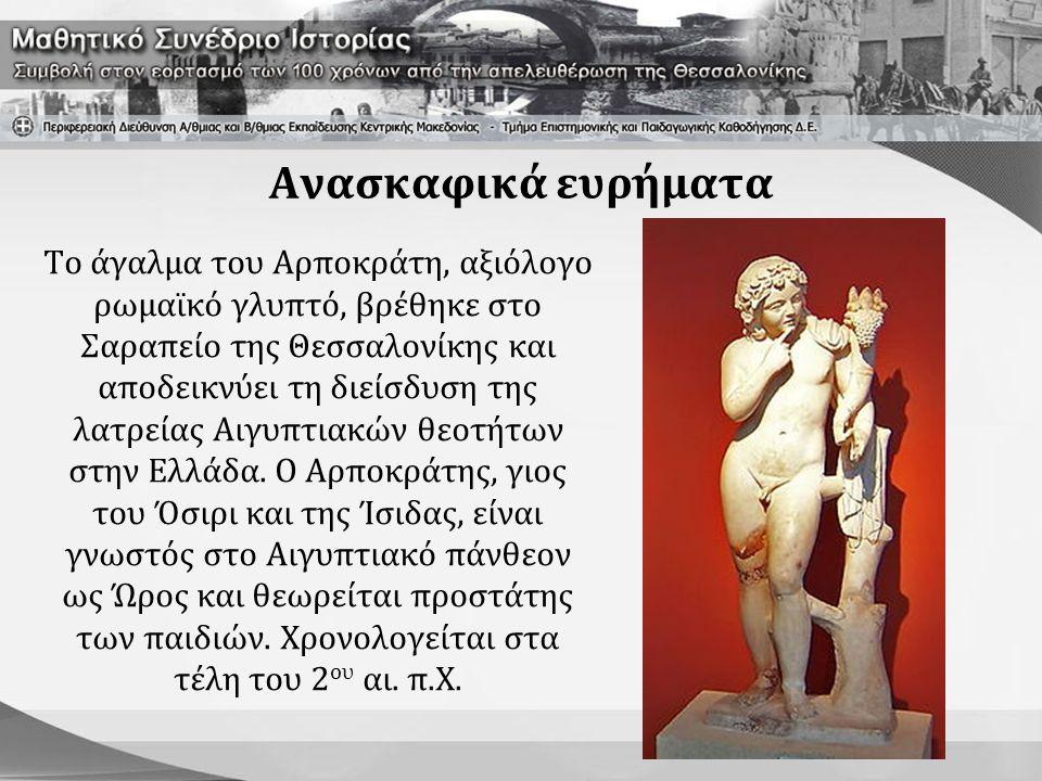 Ανασκαφικά ευρήματα Το άγαλμα του Αρποκράτη, αξιόλογο ρωμαϊκό γλυπτό, βρέθηκε στο Σαραπείο της Θεσσαλονίκης και αποδεικνύει τη διείσδυση της λατρείας