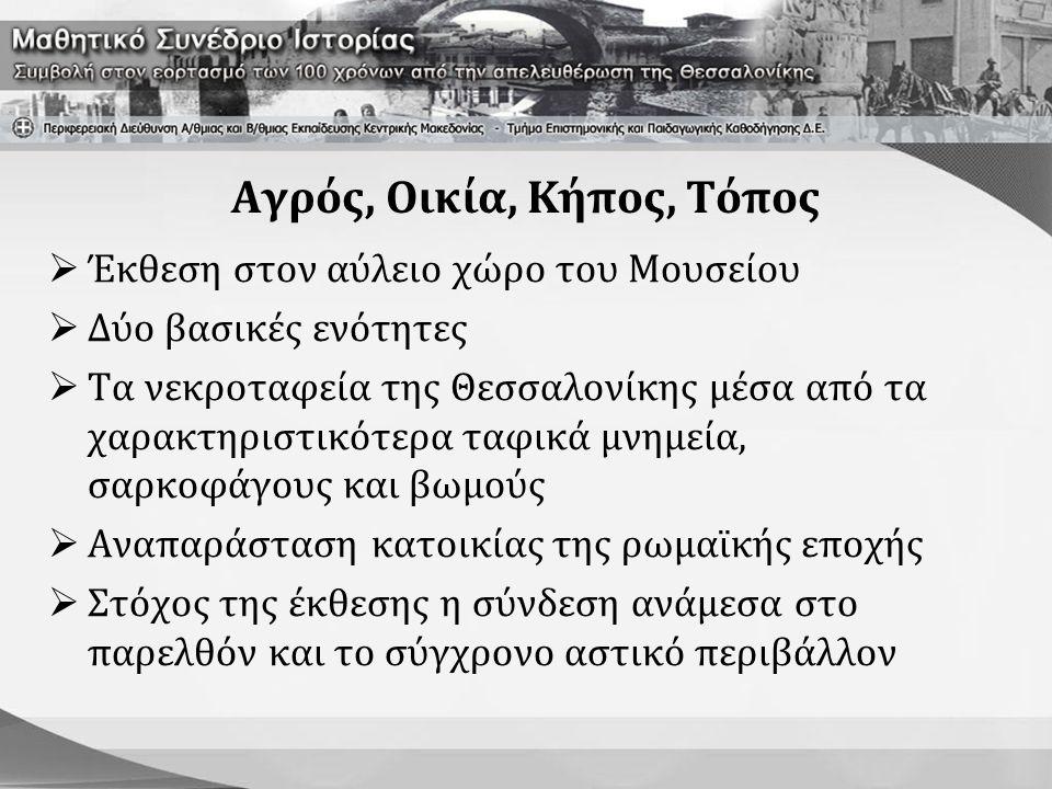 Αγρός, Οικία, Κήπος, Τόπος  Έκθεση στον αύλειο χώρο του Μουσείου  Δύο βασικές ενότητες  Τα νεκροταφεία της Θεσσαλονίκης μέσα από τα χαρακτηριστικότ