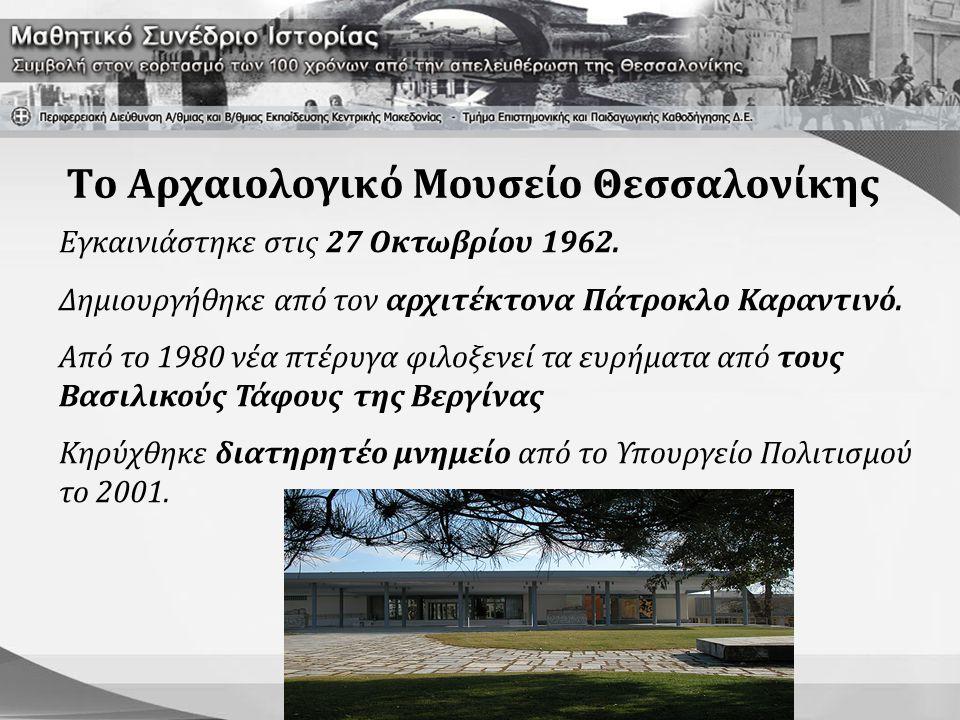 Το Αρχαιολογικό Μουσείο Θεσσαλονίκης Εγκαινιάστηκε στις 27 Οκτωβρίου 1962. Δημιουργήθηκε από τον αρχιτέκτονα Πάτροκλο Καραντινό. Από το 1980 νέα πτέρυ