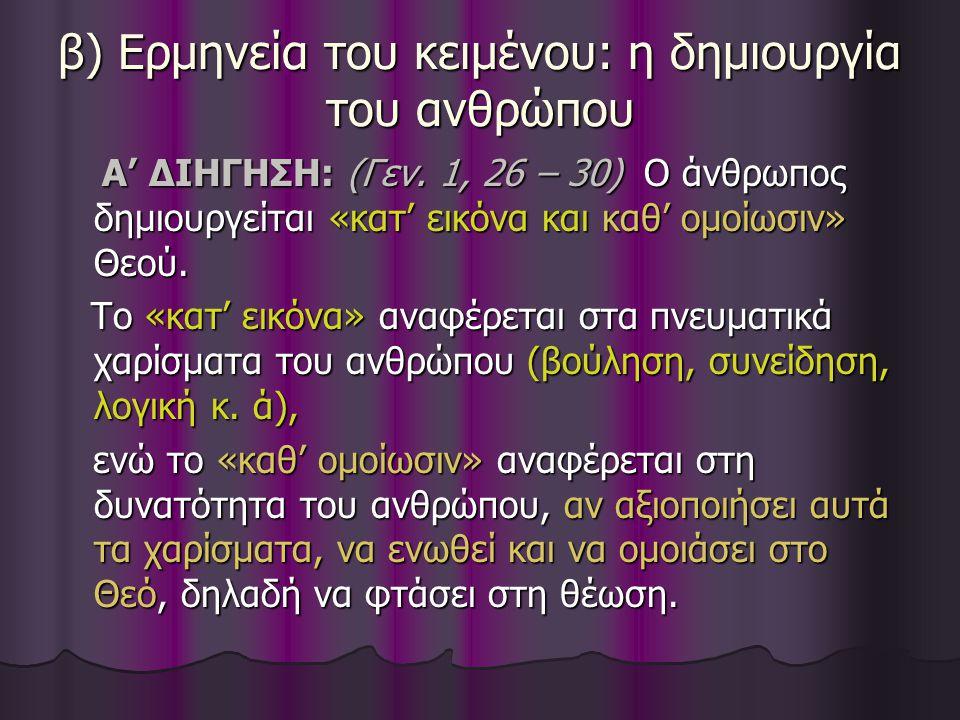 β) Ερμηνεία του κειμένου: η δημιουργία του ανθρώπου Α' ΔΙΗΓΗΣΗ: (Γεν. 1, 26 – 30) Ο άνθρωπος δημιουργείται «κατ' εικόνα και καθ' ομοίωσιν» Θεού. Α' ΔΙ