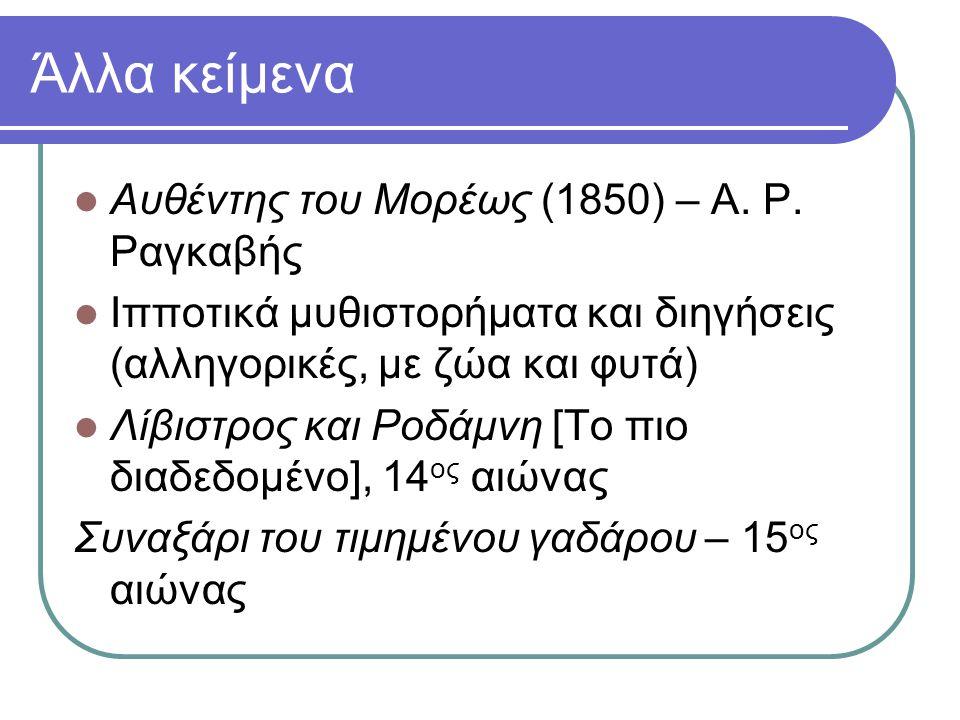 Άλλα κείμενα Αυθέντης του Μορέως (1850) – Α. Ρ. Ραγκαβής Ιπποτικά μυθιστορήματα και διηγήσεις (αλληγορικές, με ζώα και φυτά) Λίβιστρος και Ροδάμνη [Το