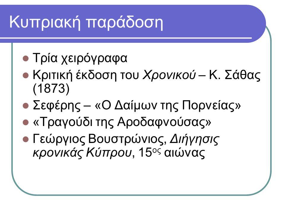 Κυπριακή παράδοση Τρία χειρόγραφα Κριτική έκδοση του Χρονικού – Κ. Σάθας (1873) Σεφέρης – «Ο Δαίμων της Πορνείας» «Τραγούδι της Αροδαφνούσας» Γεώργιος