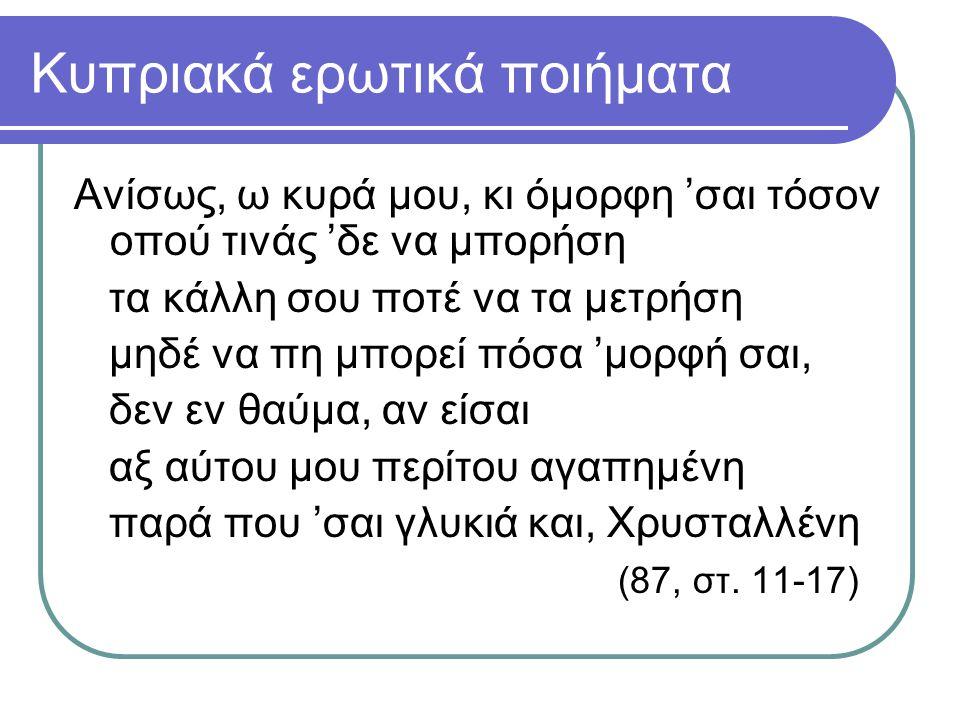 Κυπριακά ερωτικά ποιήματα Aνίσως, ω κυρά μου, κι όμορφη 'σαι τόσον οπού τινάς 'δε να μπορήση τα κάλλη σου ποτέ να τα μετρήση μηδέ να πη μπορεί πόσα 'μ