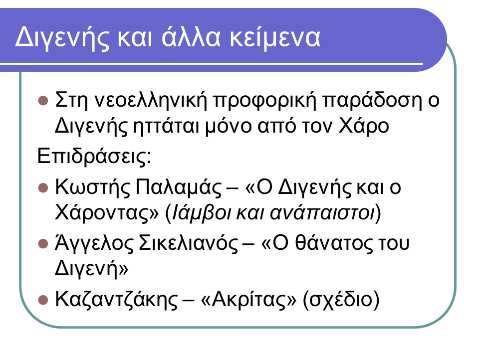 Διγενής και άλλα κείμενα Στη νεοελληνική προφορική παράδοση ο Διγενής ηττάται μόνο από τον Χάρο Επιδράσεις: Κωστής Παλαμάς – «Ο Διγενής και ο Χάροντας