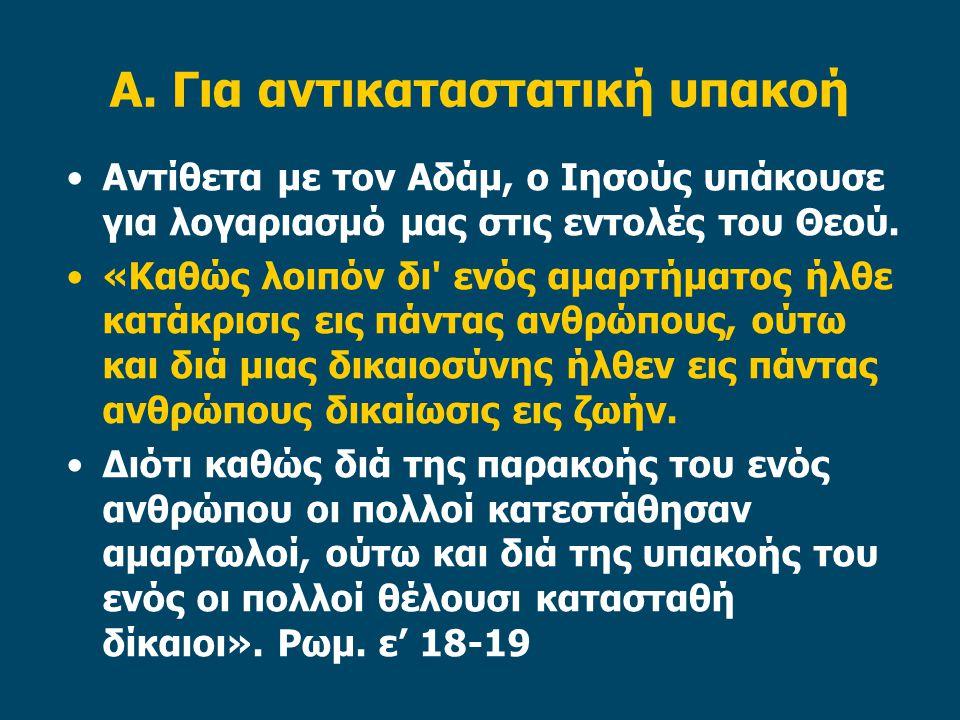 Α. Για αντικαταστατική υπακοή Αντίθετα με τον Αδάμ, ο Ιησούς υπάκουσε για λογαριασμό μας στις εντολές του Θεού. «Καθώς λοιπόν δι' ενός αμαρτήματος ήλθ