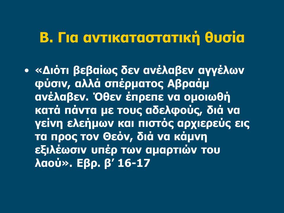 Β. Για αντικαταστατική θυσία «Διότι βεβαίως δεν ανέλαβεν αγγέλων φύσιν, αλλά σπέρματος Αβραάμ ανέλαβεν. Όθεν έπρεπε να ομοιωθή κατά πάντα με τους αδελ